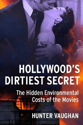 Hollywood's Dirtiest Secret: The Hidden Environmental Costs of the Movies by Hunter Vaughan