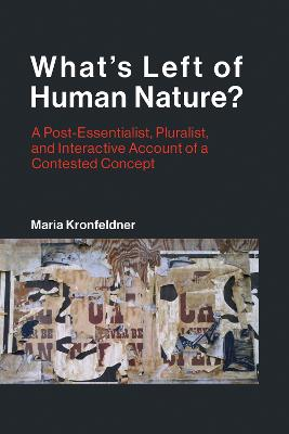 What's Left of Human Nature?: A Post-Essentialist, Pluralist, and Interactive Account of a Contested Concept by Maria Kronfeldner