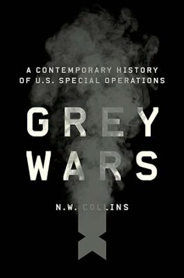 Grey Wars: A Contemporary History of U.S. Special Operations by N. W. Collins