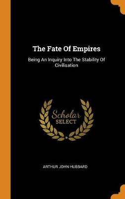 The Fate of Empires: Being an Inquiry Into the Stability of Civilisation by Arthur John Hubbard