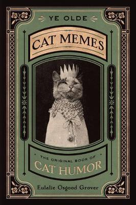 Ye Olde Cat Memes: The Original Book of Cat Humor by Eulalie Osgood Grover