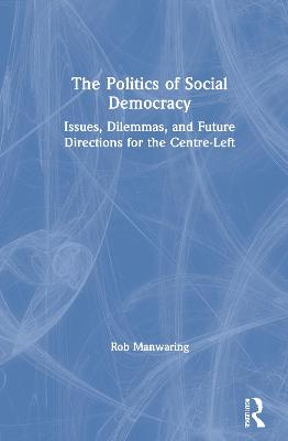 The Politics of Social Democracy: Issues, Dilemmas, and Future Directions for the Centre-Left by Rob Manwaring