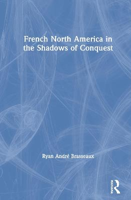 French North America in the Shadows of Conquest by Ryan Andre Brasseaux