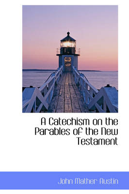 A Catechism on the Parables of the New Testament by John Mather Austin