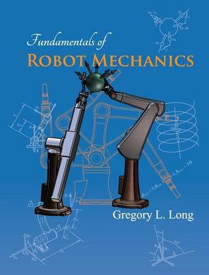 Fundamentals of Robot Mechanics by Gregory L Long