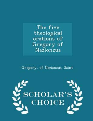 The Five Theological Orations of Gregory of Nazionzus - Scholar's Choice Edition by Of Nazianzus Saint Gregory