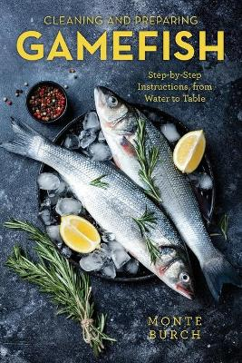 Cleaning and Preparing Gamefish: Step-by-Step Instructions, from Water to Table by Monte Burch