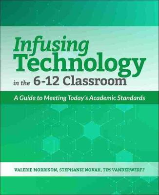 Infusing Technology in the 6-12 Classroom: A Guide to Meeting Today's Academic Standards by Valerie Morrison