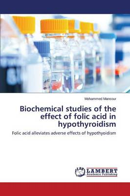 Biochemical studies of the effect of folic acid in hypothyroidism by Mansour Mohammed