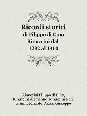 Ricordi Storici Di Filippo Di Cino Rinuccini Dal 1282 Al 1460 by Leonardo Bruni