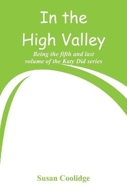 In the High Valley: Being the fifth and last volume of the Katy Did series by Susan Coolidge