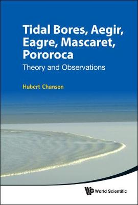 Tidal Bores, Aegir, Eagre, Mascaret, Pororoca: Theory And Observations by Hubert Chanson