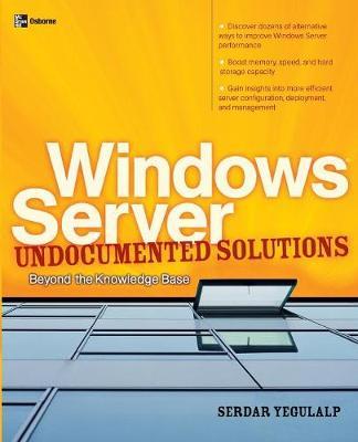 Windows Server Undocumented Solutions: Beyond the Knowledge Base by Serdar Yegulalp