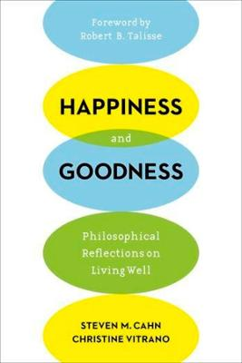 Happiness and Goodness: Philosophical Reflections on Living Well by Steven M. Cahn