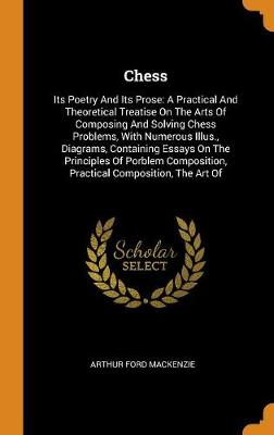 Chess: Its Poetry and Its Prose: A Practical and Theoretical Treatise on the Arts of Composing and Solving Chess Problems, with Numerous Illus., Diagrams, Containing Essays on the Principles of Porblem Composition, Practical Composition, the Art of by MacKenzie Ford