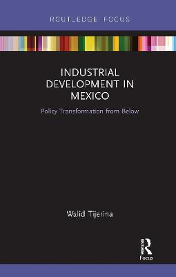 Industrial Development in Mexico: Policy Transformation from Below by Walid Tijerina