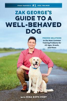 Zak George's Guide to a Well-Behaved Dog: Proven Solutions to the Most Common Training Problems for All Ages, Breeds, and Mixes by Zak George