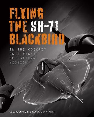 Flying the SR-71 Blackbird: In the Cockpit on a Secret Operational Mission by Richard H. Graham