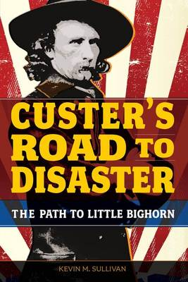 Custer's Road to Disaster by Kevin Sullivan