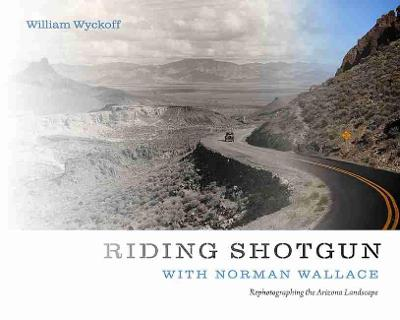 Riding Shotgun with Norman Wallace: Rephotographing the Arizona Landscape by William Wyckoff