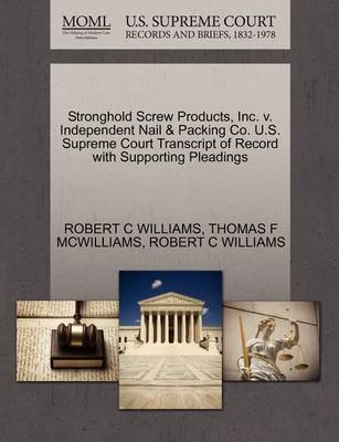 Stronghold Screw Products, Inc. V. Independent Nail & Packing Co. U.S. Supreme Court Transcript of Record with Supporting Pleadings by Robert C Williams