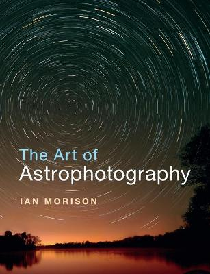 The Art of Astrophotography by Ian Morison