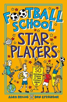 Football School Star Players: 50 Inspiring Stories of True Football Heroes by Alex Bellos