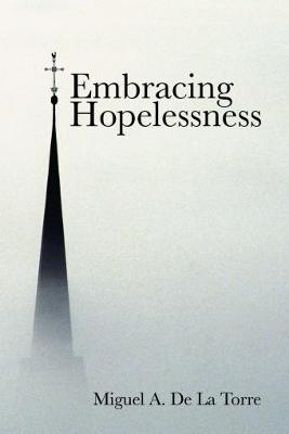Embracing Hopelessness by Miguel A. De la Torre