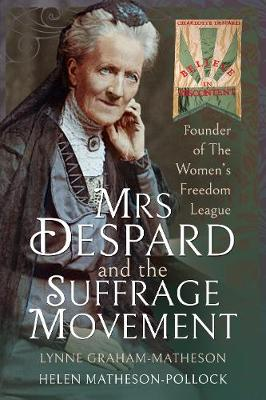 Mrs Despard and The Suffrage Movement: Founder of The Women's Freedom League by Helen Matheson-Pollock, Lynne Graham-Matheson