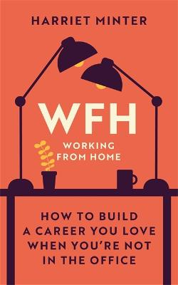 WFH (Working From Home): How to build a career you love when you're not in the office by Harriet Minter