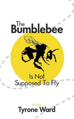 The Bumblebee Is Not Supposed to Fly by Tyrone Ward