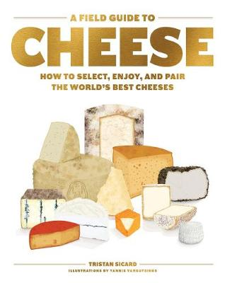 A Field Guide to Cheese: How to Select, Enjoy, And Pair The World's Best Cheeses by Tristan Sicard