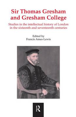 Sir Thomas Gresham and Gresham College: Studies in the Intellectual History of London in the Sixteenth and Seventeenth Centuries by Francis Ames-Lewis