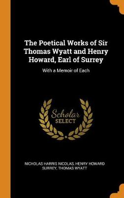 The Poetical Works of Sir Thomas Wyatt and Henry Howard, Earl of Surrey: With a Memoir of Each by Nicholas Harris Nicolas