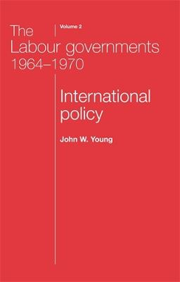 The The Labour Governments 1964-1970 The Labour Governments 1964-1970 Volume 2 International Policy v. 2 by John W. Young