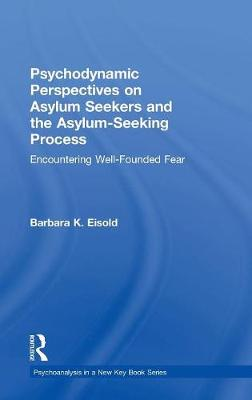 Psychodynamic Perspectives on Asylum Seekers and the Asylum-Seeking Process: Encountering Well-Founded Fear by Barbara K. Eisold