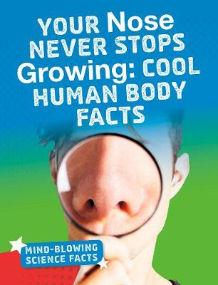 Your Nose Never Stops Growing: Cool Human Body Facts by Kimberly M. Hutmacher