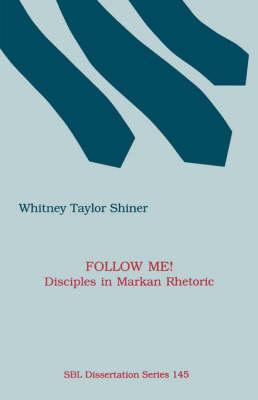Follow Me! Disciples in Markan Rhetoric by Whitney Taylor