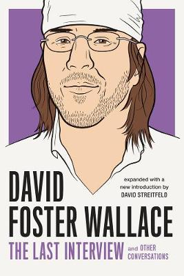 David Foster Wallace: The Last Interview Expanded with New Introduction by David Foster Wallace