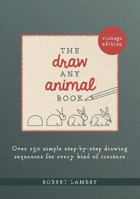 The Draw Any Animal Book: Over 150 Simple Step-by-Step Drawing Sequences for Every Kind of Creature by Robert Lambry