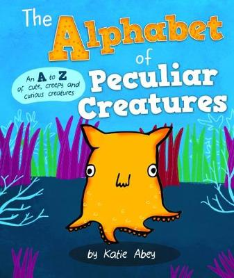 The Alphabet of Peculiar Creatures by Katie Abey