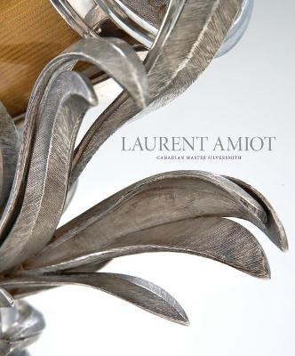 Laurent Amiot: Canadian Master Silversmith by ,Rene Villeneuve