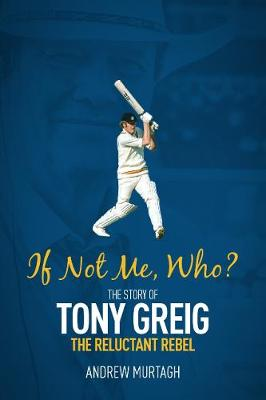If Not Me, Who?: The Story of Tony Greig, the Reluctant Rebel by Andrew Murtagh