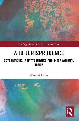 Wto Jurisprudence: Governments, Private Rights and International Trade by Wenwei Guan