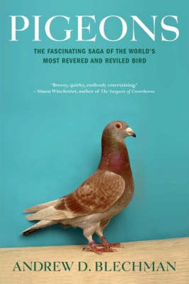 Pigeons: The Fascinating Story of the World's Most Revered and Reviled  Bird by Andrew D. Blechman