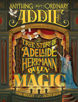 Anything But Ordinary Addie: The True Story of Adelaide Herrmann, Queen of Magic by Mara Rockliff