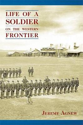 Life of a Soldier on the Western Frontier by Jeremy Agnew