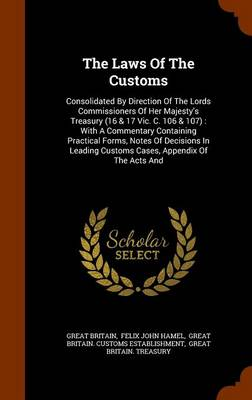 The Laws of the Customs: Consolidated by Direction of the Lords Commissioners of Her Majesty's Treasury (16 & 17 Vic. C. 106 & 107): With a Commentary Containing Practical Forms, Notes of Decisions in Leading Customs Cases, Appendix of the Acts and by John Hamel