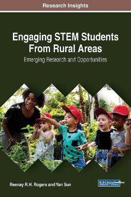 Engaging STEM Students From Rural Areas: Emerging Research and Opportunities by Reenay R.H. Rogers