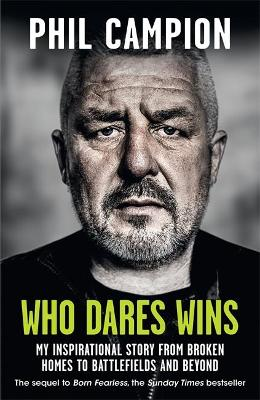 Who Dares Wins: The sequel to BORN FEARLESS, the Sunday Times bestseller by Phil Campion